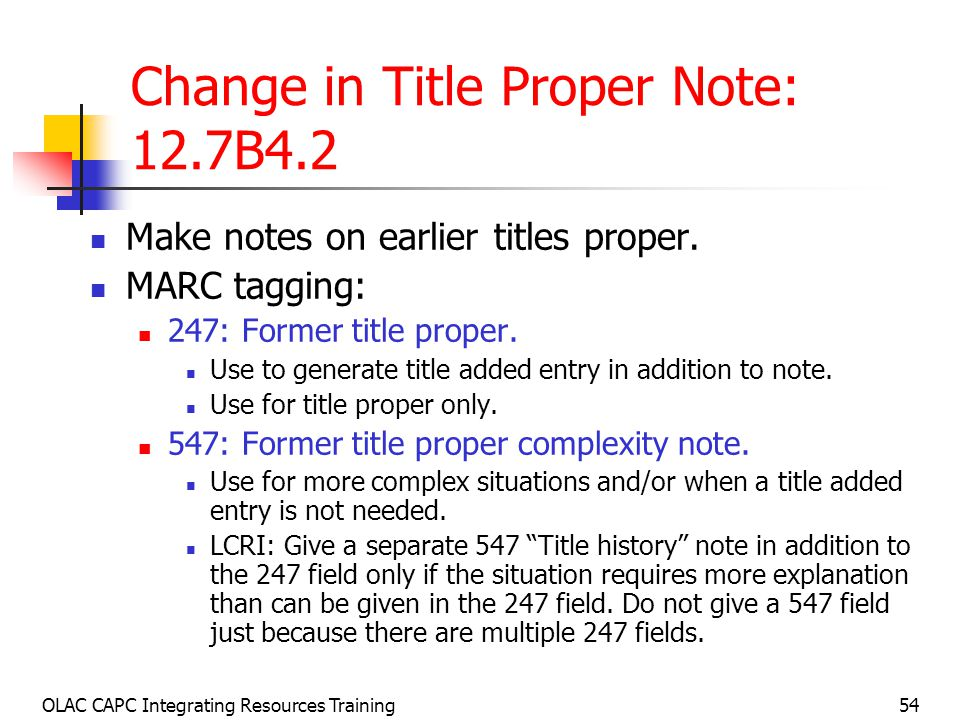 OLAC CAPC Integrating Resources Training54 Change in Title Proper Note: 12.7B4.2 Make notes on earlier titles proper.