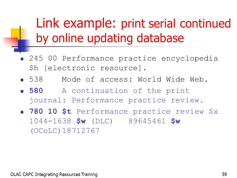 OLAC CAPC Integrating Resources Training59 Link example: print serial continued by online updating database Performance practice encyclopedia $h [electronic resource].