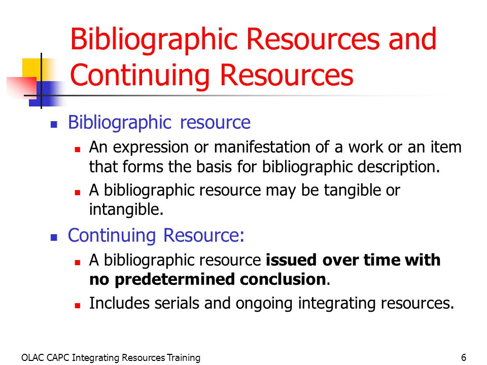 OLAC CAPC Integrating Resources Training57 Bibliographic History and Relationships Note: 12.7B8 Note the bibliographic history and important relationships between resource being described and other related resources, such as: Continuations Mergers Splits Absorptions Translations Supplements Simultaneous editions