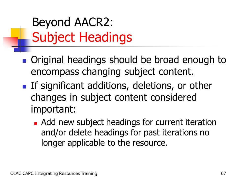 OLAC CAPC Integrating Resources Training67 Beyond AACR2: Subject Headings Original headings should be broad enough to encompass changing subject content.