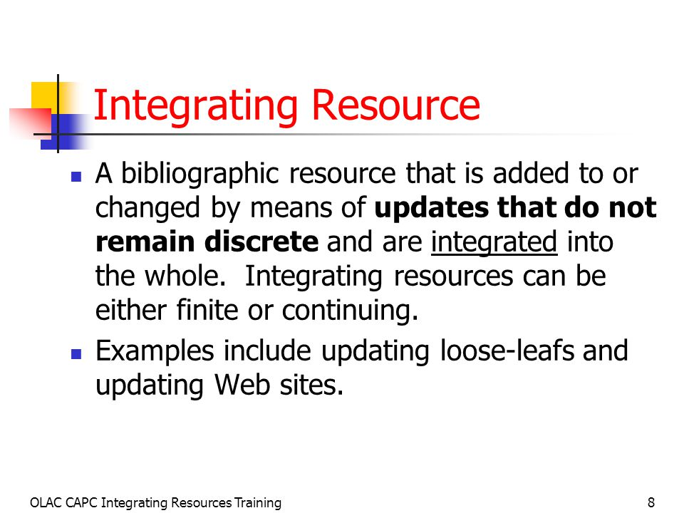 OLAC CAPC Integrating Resources Training8 Integrating Resource A bibliographic resource that is added to or changed by means of updates that do not remain discrete and are integrated into the whole.
