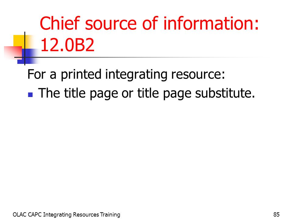OLAC CAPC Integrating Resources Training85 Chief source of information: 12.0B2 For a printed integrating resource: The title page or title page substitute.