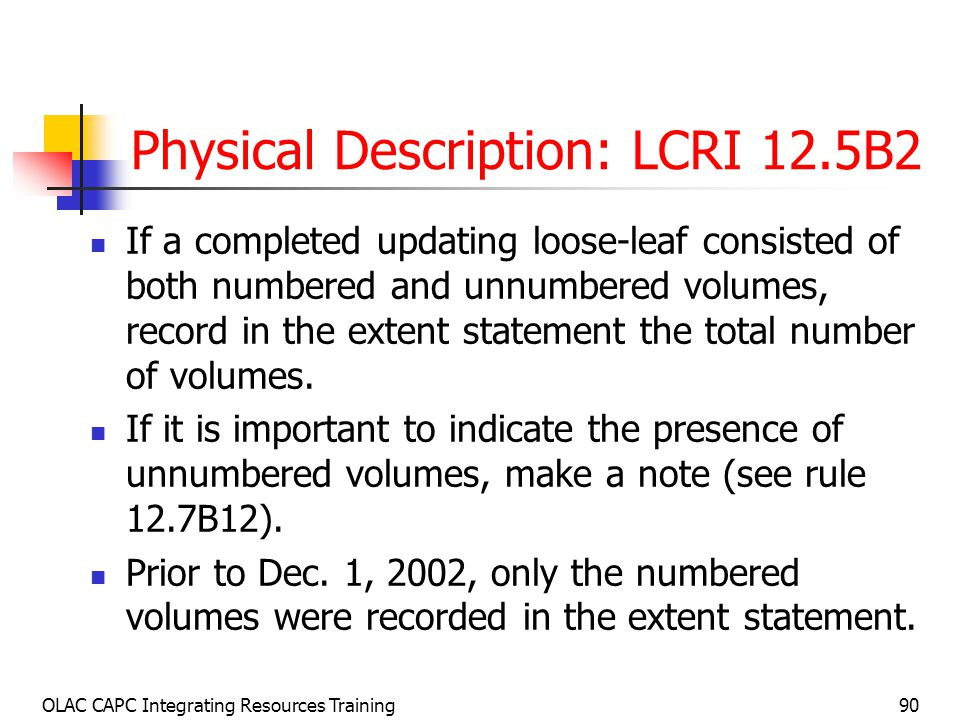 OLAC CAPC Integrating Resources Training90 Physical Description: LCRI 12.5B2 If a completed updating loose-leaf consisted of both numbered and unnumbered volumes, record in the extent statement the total number of volumes.