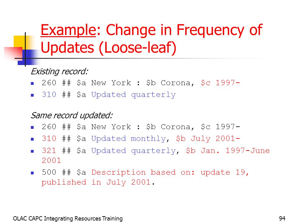 OLAC CAPC Integrating Resources Training94 Example: Change in Frequency of Updates (Loose-leaf) Existing record: 260 ## $a New York : $b Corona, $c ## $a Updated quarterly Same record updated: 260 ## $a New York : $b Corona, $c ## $a Updated monthly, $b July ## $a Updated quarterly, $b Jan.