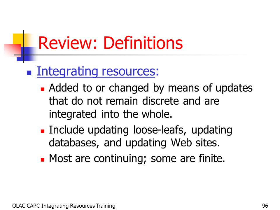 OLAC CAPC Integrating Resources Training96 Review: Definitions Integrating resources: Added to or changed by means of updates that do not remain discrete and are integrated into the whole.
