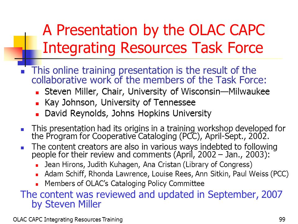 OLAC CAPC Integrating Resources Training99 A Presentation by the OLAC CAPC Integrating Resources Task Force This online training presentation is the result of the collaborative work of the members of the Task Force: Steven Miller, Chair, University of Wisconsin—Milwaukee Kay Johnson, University of Tennessee David Reynolds, Johns Hopkins University This presentation had its origins in a training workshop developed for the Program for Cooperative Cataloging (PCC), April-Sept., 2002.