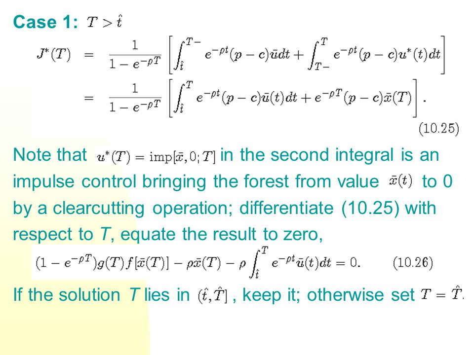Case 1: Note that in the second integral is an impulse control bringing the forest from value to 0 by a clearcutting operation; differentiate (10.25) with respect to T, equate the result to zero, If the solution T lies in, keep it; otherwise set.