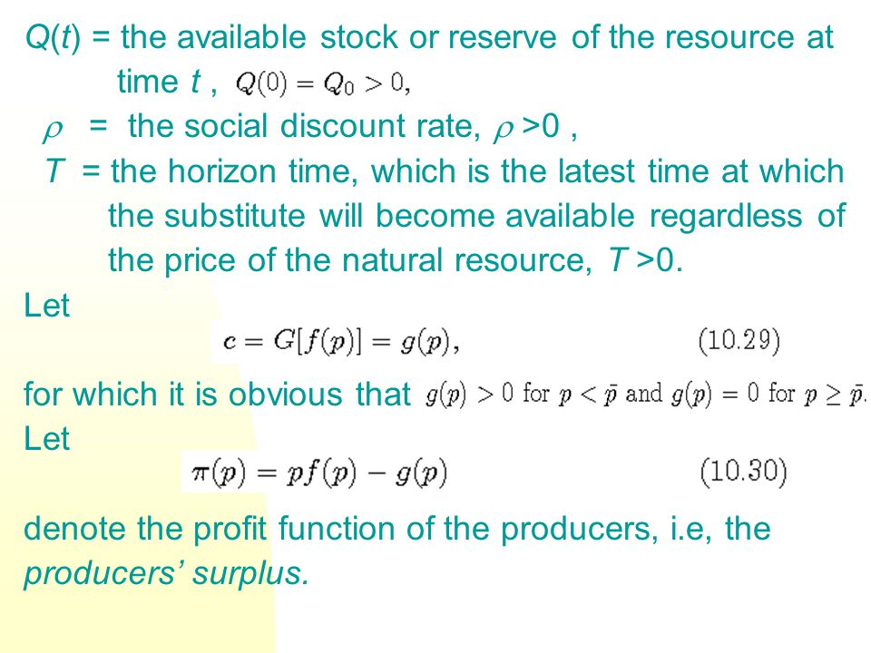 Q(t) = the available stock or reserve of the resource at time t,  = the social discount rate,  >0, T = the horizon time, which is the latest time at which the substitute will become available regardless of the price of the natural resource, T >0.