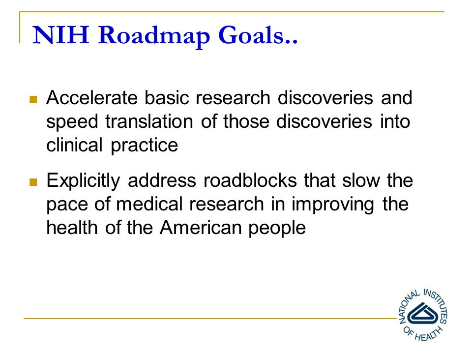 NIH opportunities and challenges… Revolutionary and rapid changes in science Increasing breadth and growth of NIH mission NIH is a complex organization made up of 27 institutes and centers, as well as multiple program offices, structured by Disease, Organ, Life stage, Discipline ….
