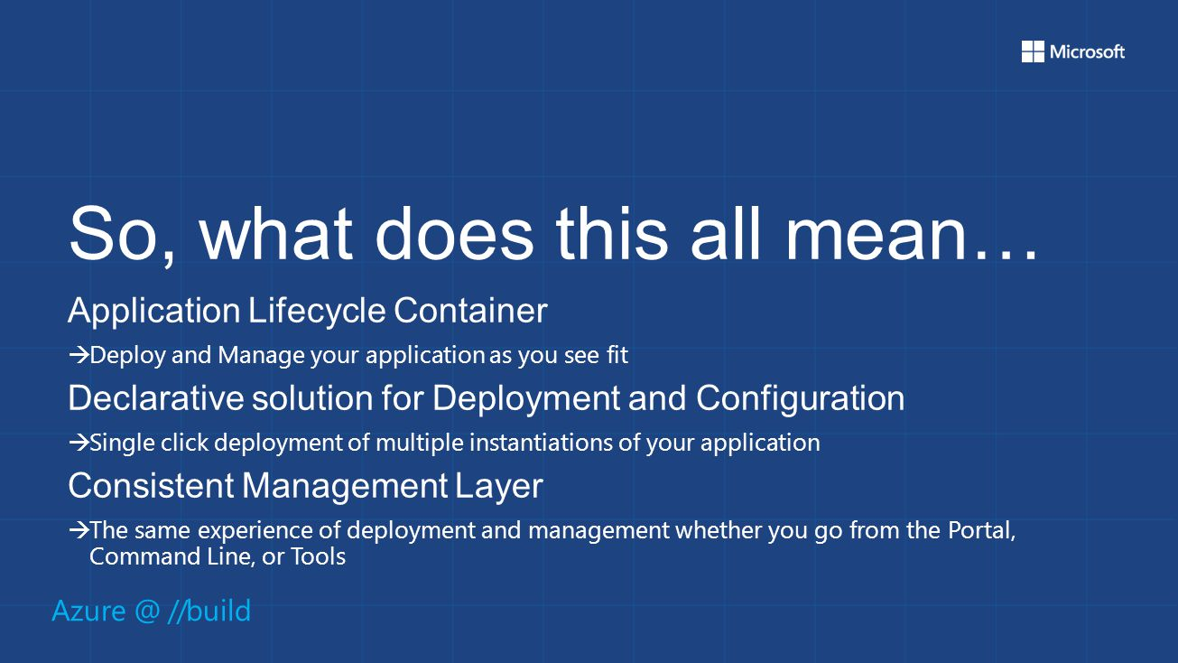 Azure @ //build So, what does this all mean… Application Lifecycle Container  Deploy and Manage your application as you see fit Declarative solution for Deployment and Configuration  Single click deployment of multiple instantiations of your application Consistent Management Layer  The same experience of deployment and management whether you go from the Portal, Command Line, or Tools