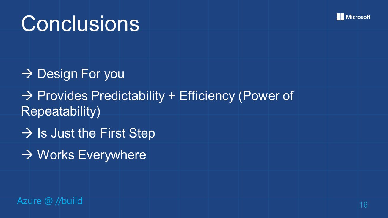 Azure @ //build Conclusions  Design For you  Provides Predictability + Efficiency (Power of Repeatability)  Is Just the First Step  Works Everywhere 16