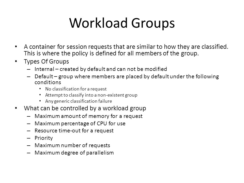 Workload Groups A container for session requests that are similar to how they are classified. This is where the policy is defined for all members of t