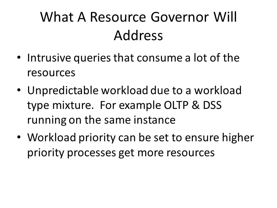 Resource Governor Provides The ability to classify connections and route the workload to a specific group The ability to monitor resource usage for each workload in a group The ability to pool resources and set pool specific limits on CPU and memory.