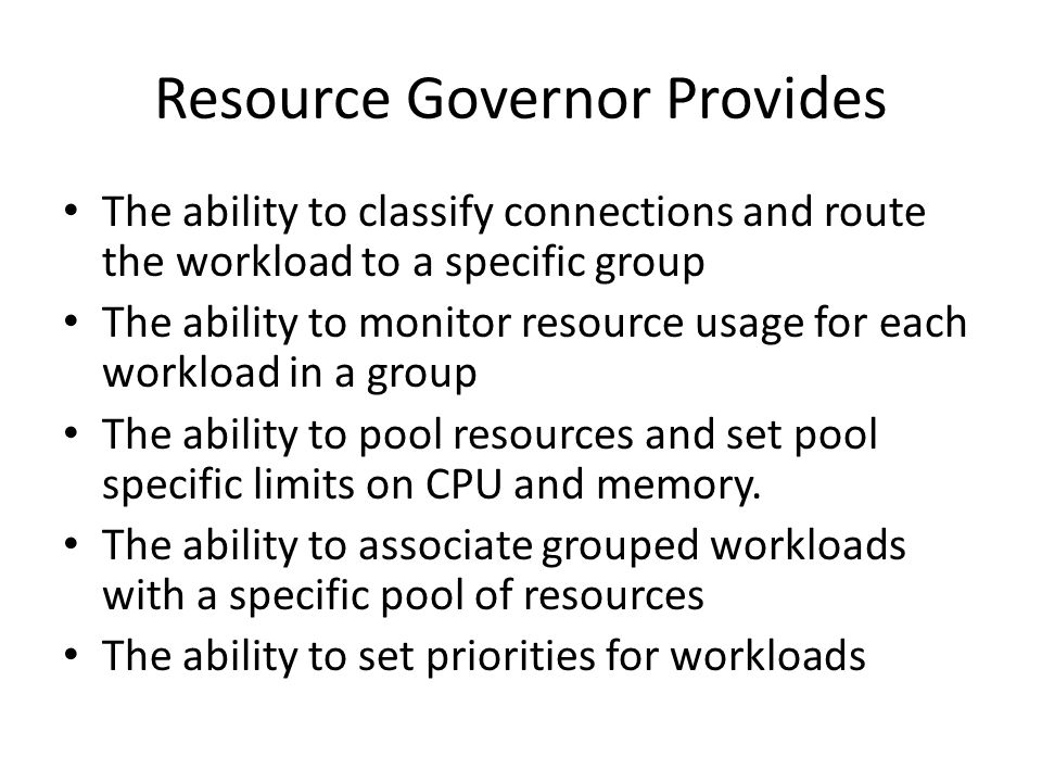 Resource Governor Provides The ability to classify connections and route the workload to a specific group The ability to monitor resource usage for ea