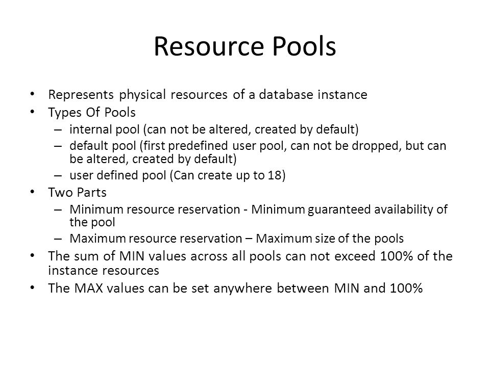 Resource Pools Represents physical resources of a database instance Types Of Pools – internal pool (can not be altered, created by default) – default