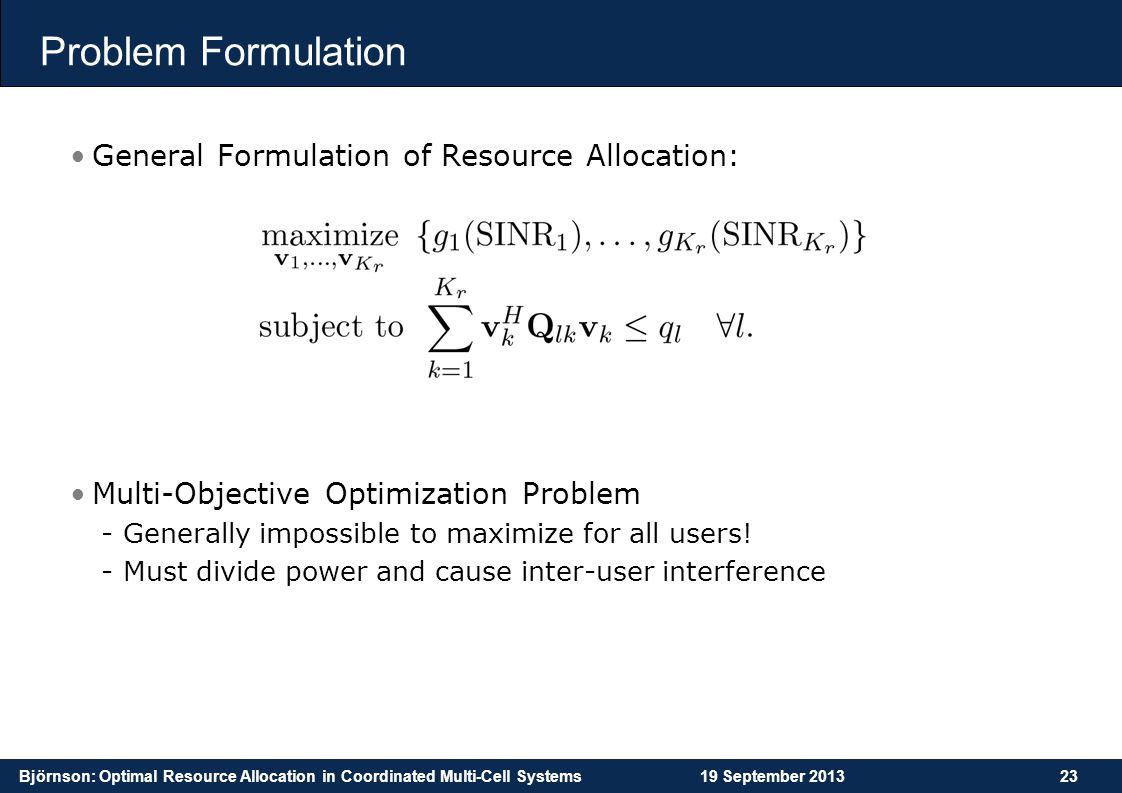 Björnson: Optimal Resource Allocation in Coordinated Multi-Cell Systems19 September 201323 Problem Formulation General Formulation of Resource Allocat