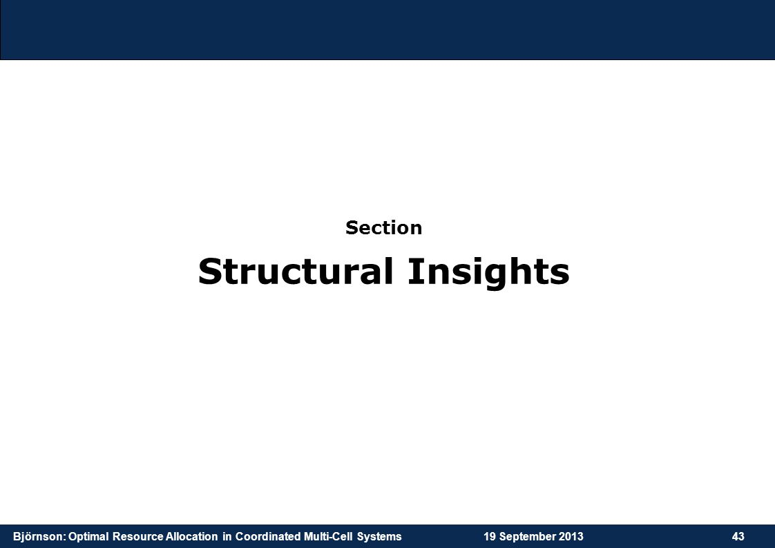 Björnson: Optimal Resource Allocation in Coordinated Multi-Cell Systems19 September 201343 Section Structural Insights
