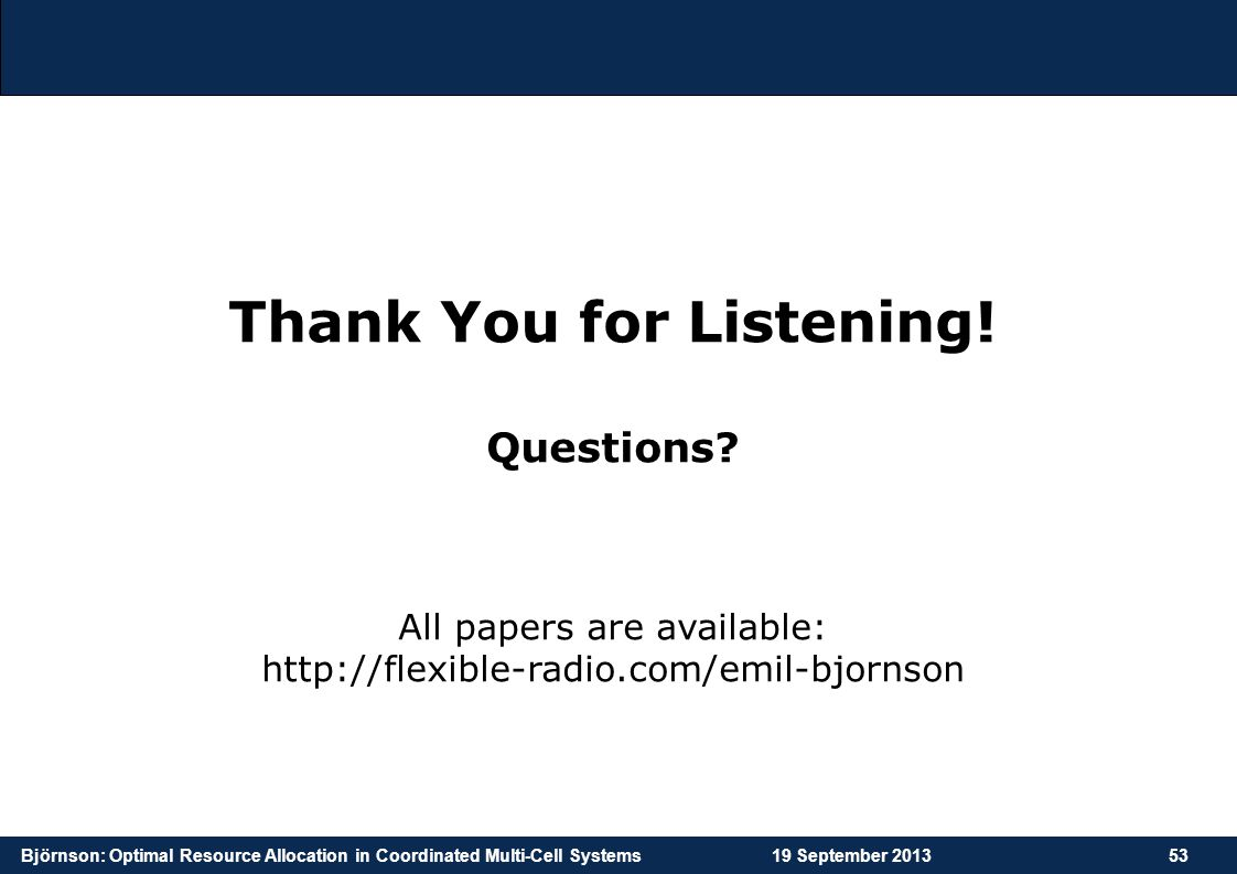 Björnson: Optimal Resource Allocation in Coordinated Multi-Cell Systems19 September 201353 Thank You for Listening! Questions? All papers are availabl