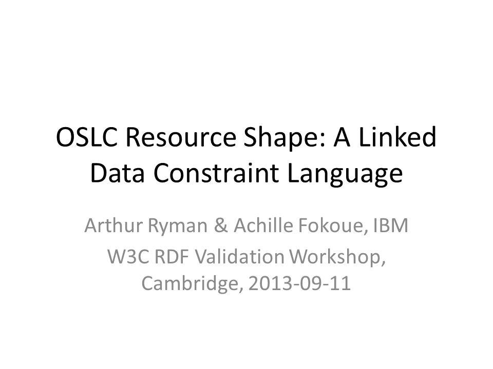 OSLC Resource Shape: A Linked Data Constraint Language Arthur Ryman & Achille Fokoue, IBM W3C RDF Validation Workshop, Cambridge, 2013-09-11