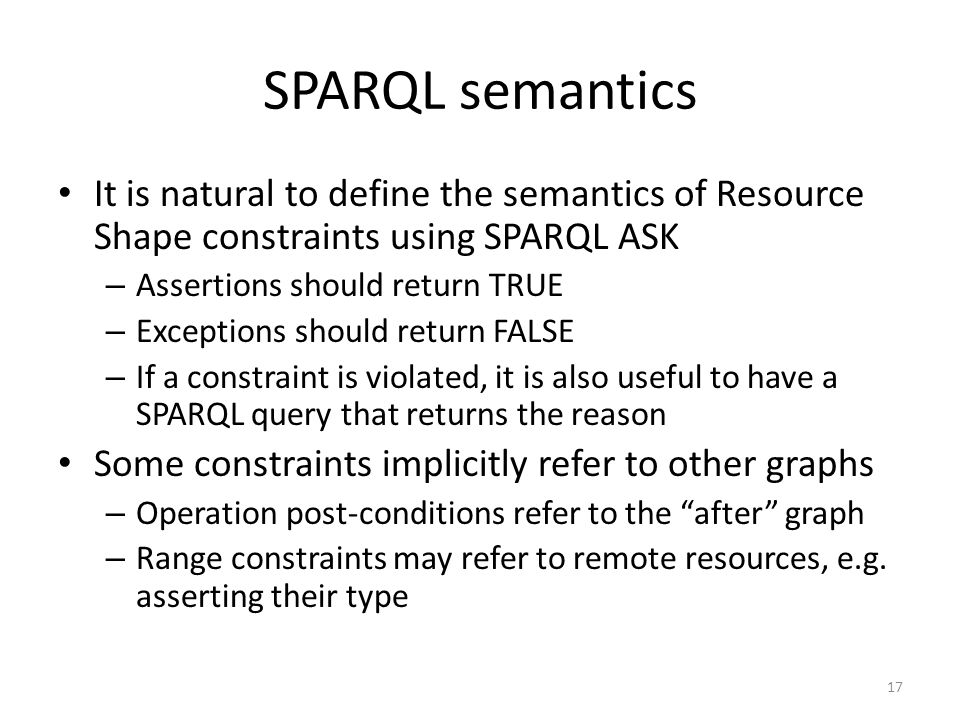 SPARQL semantics It is natural to define the semantics of Resource Shape constraints using SPARQL ASK – Assertions should return TRUE – Exceptions sho