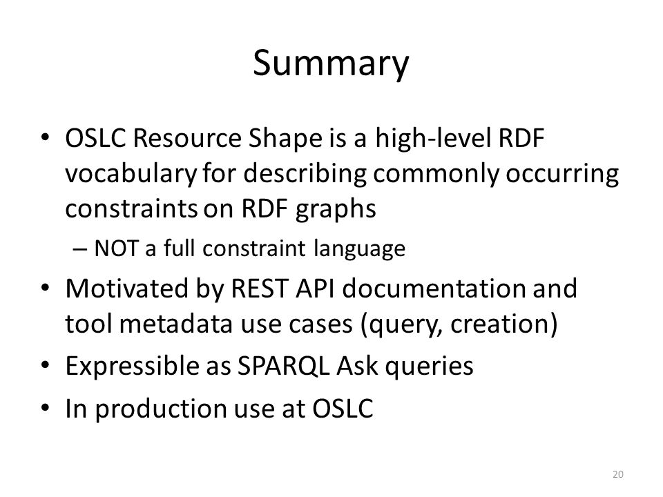 Summary OSLC Resource Shape is a high-level RDF vocabulary for describing commonly occurring constraints on RDF graphs – NOT a full constraint languag