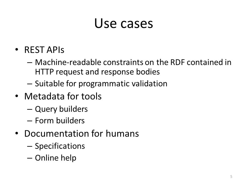 Use cases REST APIs – Machine-readable constraints on the RDF contained in HTTP request and response bodies – Suitable for programmatic validation Met