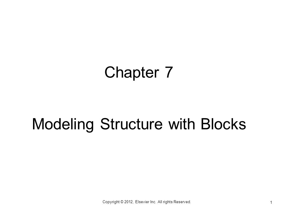 Copyright © 2012, Elsevier Inc. All rights Reserved. 1 Chapter 7 Modeling Structure with Blocks