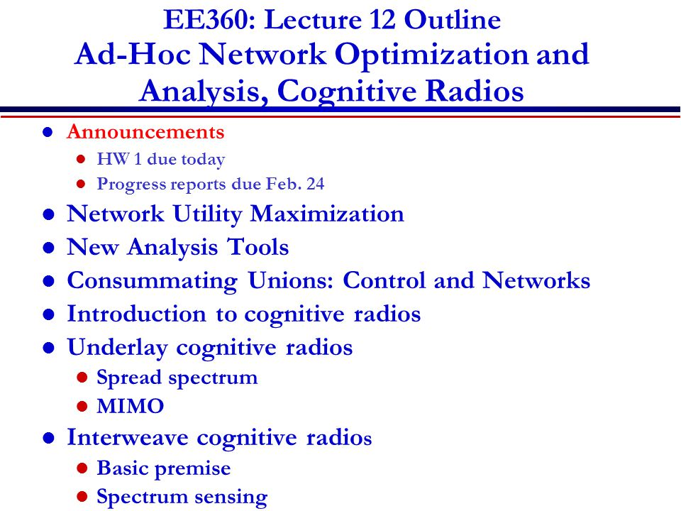 EE360: Lecture 12 Outline Ad-Hoc Network Optimization and Analysis, Cognitive Radios Announcements HW 1 due today Progress reports due Feb. 24 Network
