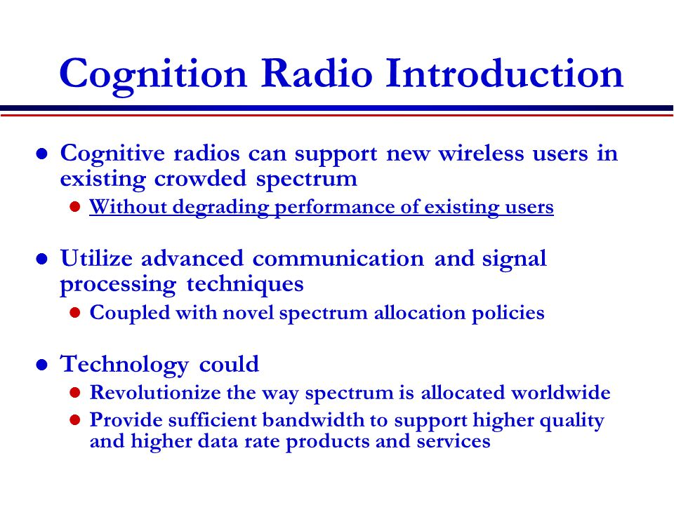 Cognition Radio Introduction Cognitive radios can support new wireless users in existing crowded spectrum Without degrading performance of existing us