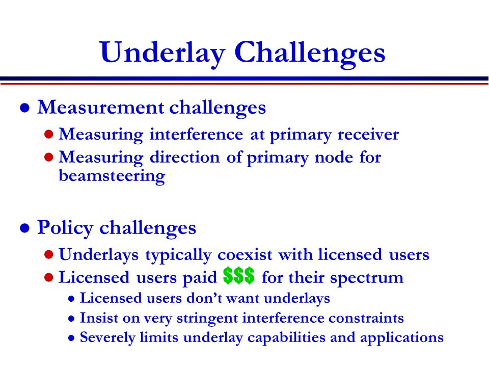Underlay Challenges Measurement challenges Measuring interference at primary receiver Measuring direction of primary node for beamsteering Policy chal