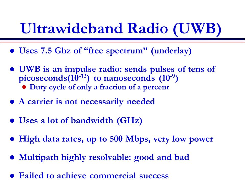 "Ultrawideband Radio (UWB) Uses 7.5 Ghz of ""free spectrum"" (underlay) UWB is an impulse radio: sends pulses of tens of picoseconds(10 -12 ) to nanoseco"