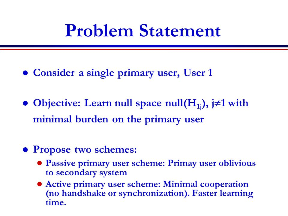 Problem Statement Consider a single primary user, User 1 Objective: Learn null space null(H 1j ), j  1 with minimal burden on the primary user Propos