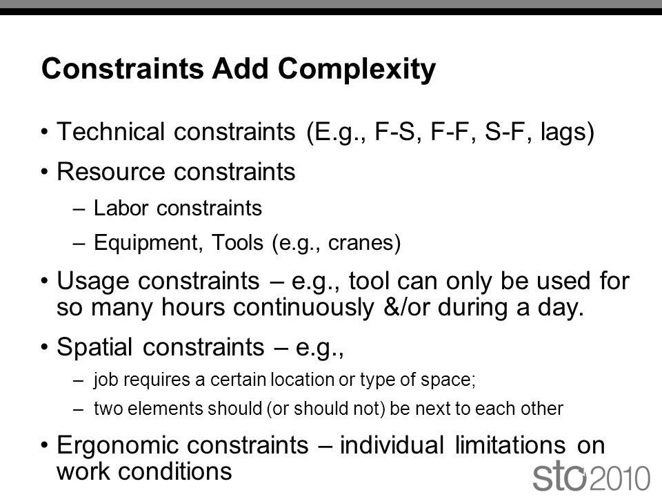 Constraints Add Complexity Technical constraints (E.g., F-S, F-F, S-F, lags) Resource constraints –Labor constraints –Equipment, Tools (e.g., cranes) Usage constraints – e.g., tool can only be used for so many hours continuously &/or during a day.
