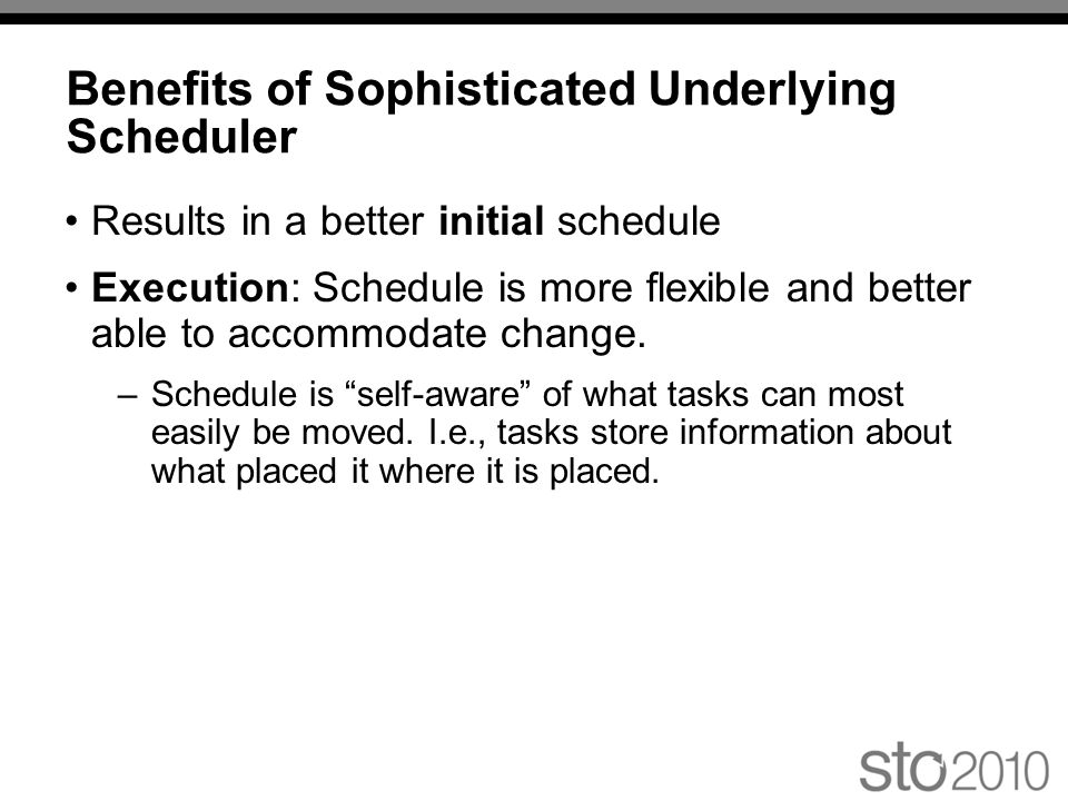 Benefits of Sophisticated Underlying Scheduler Results in a better initial schedule Execution: Schedule is more flexible and better able to accommodate change.