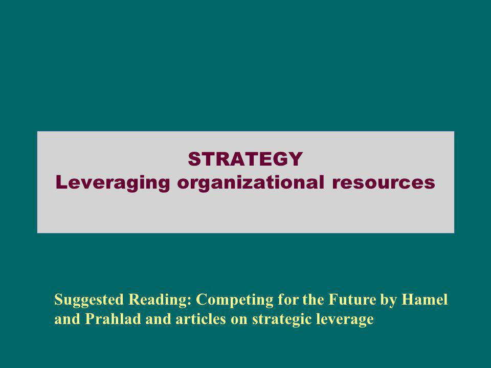 STRATEGY Leveraging organizational resources Suggested Reading: Competing for the Future by Hamel and Prahlad and articles on strategic leverage