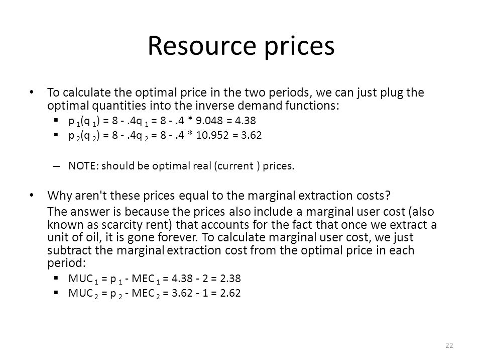 Resource prices To calculate the optimal price in the two periods, we can just plug the optimal quantities into the inverse demand functions:  p 1 (q 1 ) = 8 -.4q 1 = 8 -.4 * 9.048 = 4.38  p 2 (q 2 ) = 8 -.4q 2 = 8 -.4 * 10.952 = 3.62 – NOTE: should be optimal real (current ) prices.