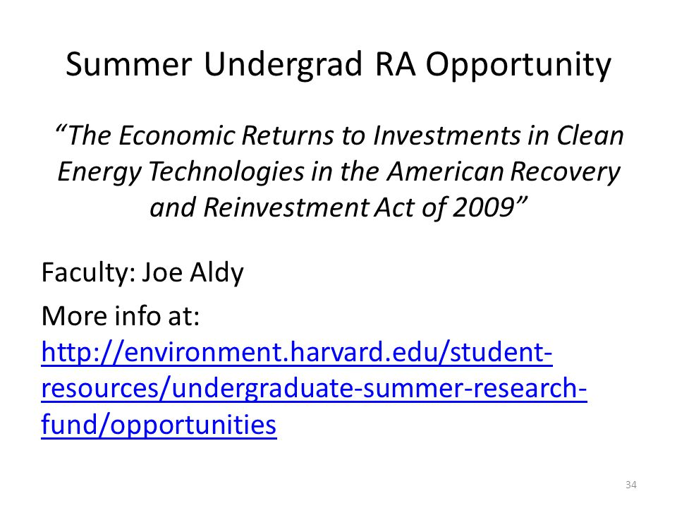 Summer Undergrad RA Opportunity The Economic Returns to Investments in Clean Energy Technologies in the American Recovery and Reinvestment Act of 2009 Faculty: Joe Aldy More info at: http://environment.harvard.edu/student- resources/undergraduate-summer-research- fund/opportunities http://environment.harvard.edu/student- resources/undergraduate-summer-research- fund/opportunities 34