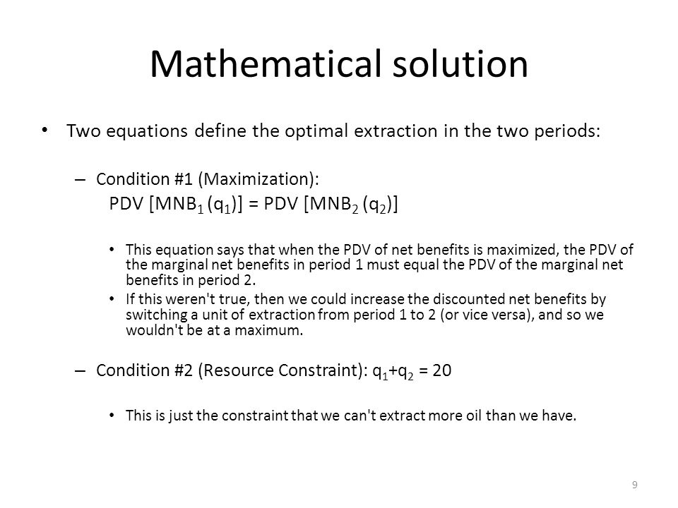 Mathematical solution Two equations define the optimal extraction in the two periods: – Condition #1 (Maximization): PDV [MNB 1 (q 1 )] = PDV [MNB 2 (q 2 )] This equation says that when the PDV of net benefits is maximized, the PDV of the marginal net benefits in period 1 must equal the PDV of the marginal net benefits in period 2.