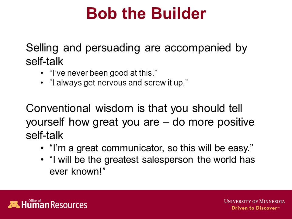 Human Resources Office of Bob the Builder Selling and persuading are accompanied by self-talk I've never been good at this. I always get nervous and screw it up. Conventional wisdom is that you should tell yourself how great you are – do more positive self-talk I'm a great communicator, so this will be easy. I will be the greatest salesperson the world has ever known!
