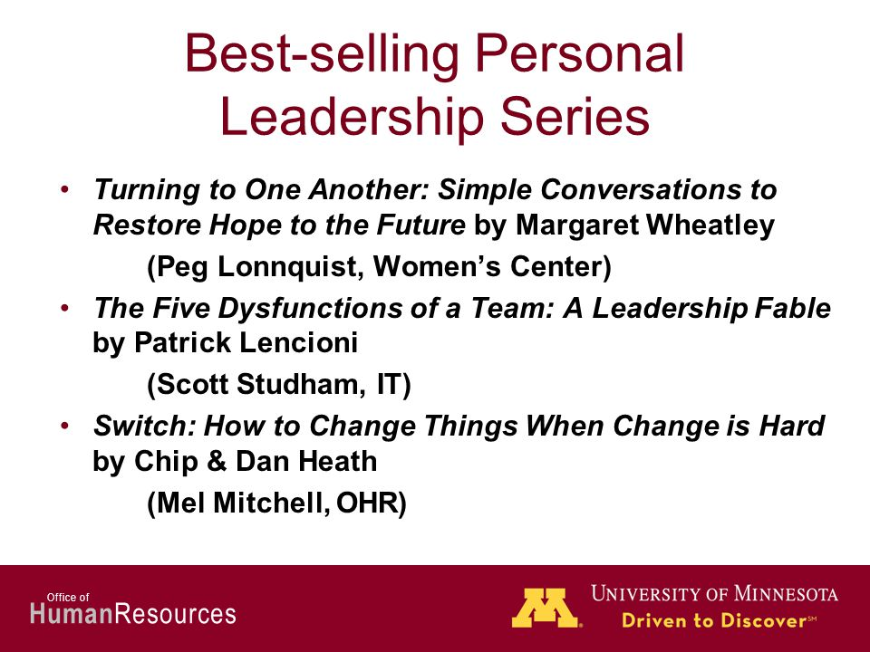 Human Resources Office of Best-selling Personal Leadership Series Turning to One Another: Simple Conversations to Restore Hope to the Future by Margaret Wheatley (Peg Lonnquist, Women's Center) The Five Dysfunctions of a Team: A Leadership Fable by Patrick Lencioni (Scott Studham, IT) Switch: How to Change Things When Change is Hard by Chip & Dan Heath (Mel Mitchell, OHR)