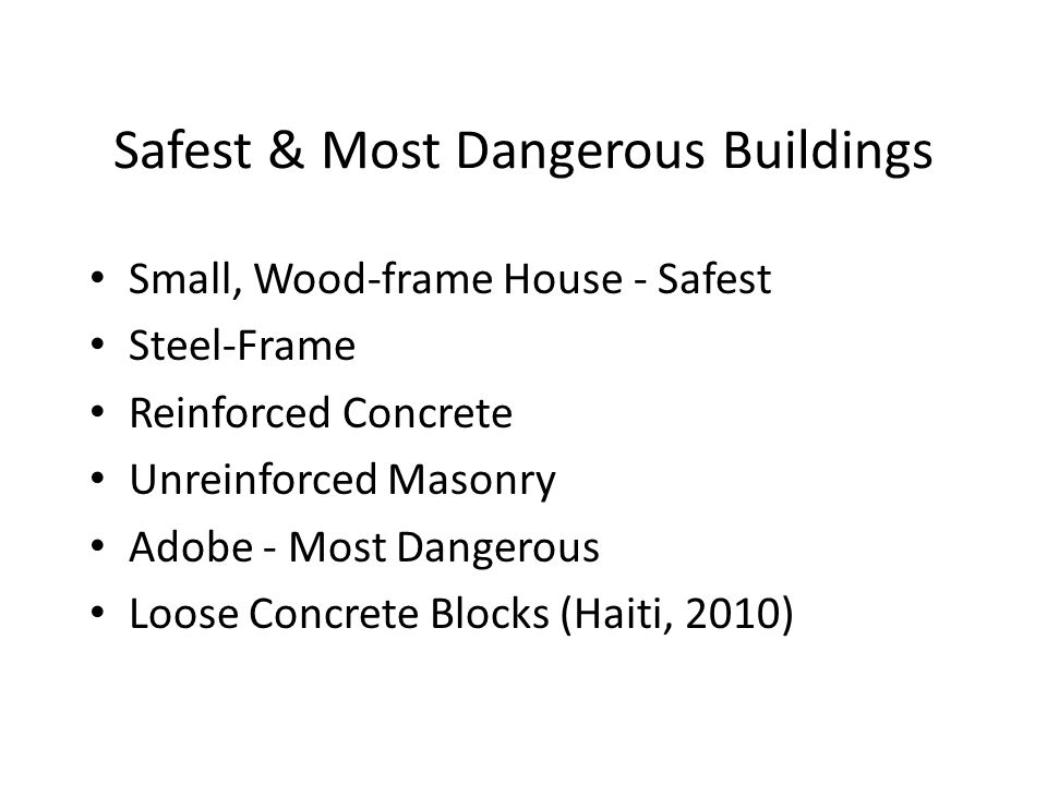 Safest & Most Dangerous Buildings Small, Wood-frame House - Safest Steel-Frame Reinforced Concrete Unreinforced Masonry Adobe - Most Dangerous Loose C