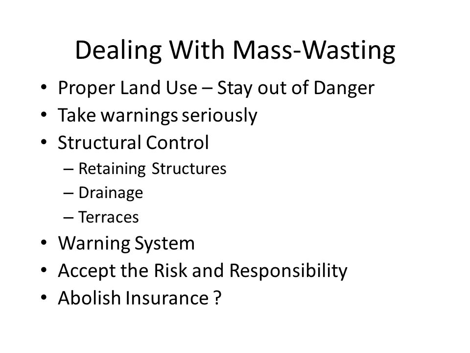 Dealing With Mass-Wasting Proper Land Use – Stay out of Danger Take warnings seriously Structural Control – Retaining Structures – Drainage – Terraces