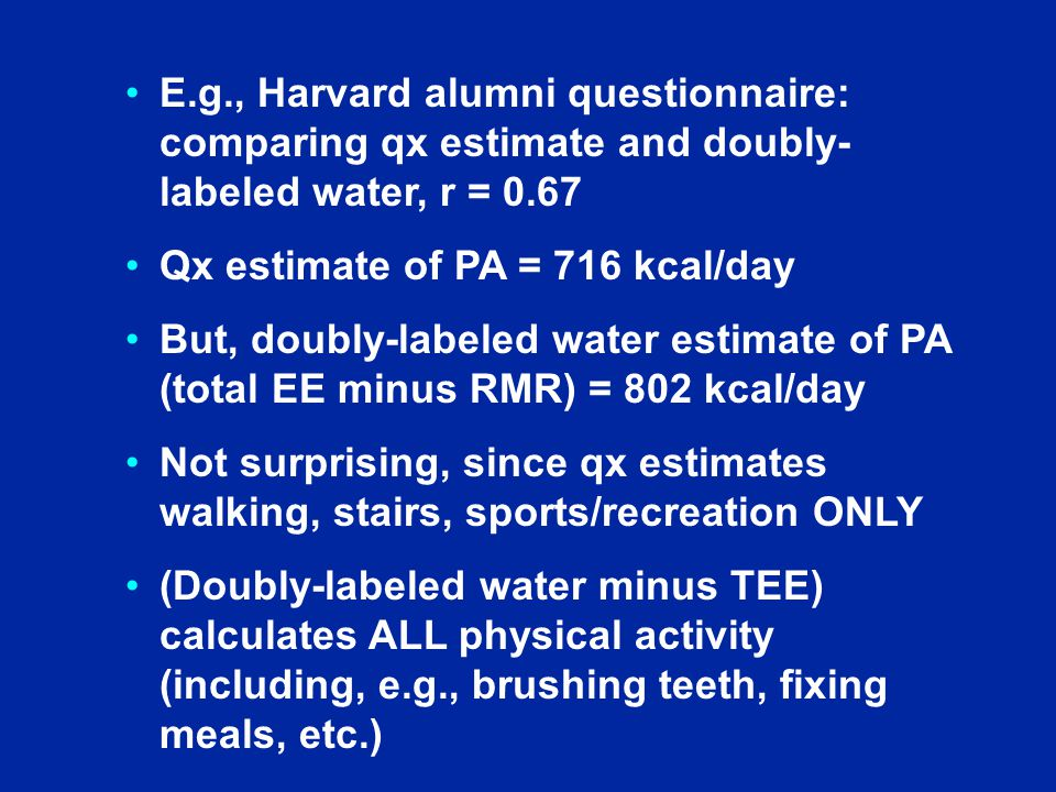E.g., Harvard alumni questionnaire: comparing qx estimate and doubly- labeled water, r = 0.67 Qx estimate of PA = 716 kcal/day But, doubly-labeled water estimate of PA (total EE minus RMR) = 802 kcal/day Not surprising, since qx estimates walking, stairs, sports/recreation ONLY (Doubly-labeled water minus TEE) calculates ALL physical activity (including, e.g., brushing teeth, fixing meals, etc.)