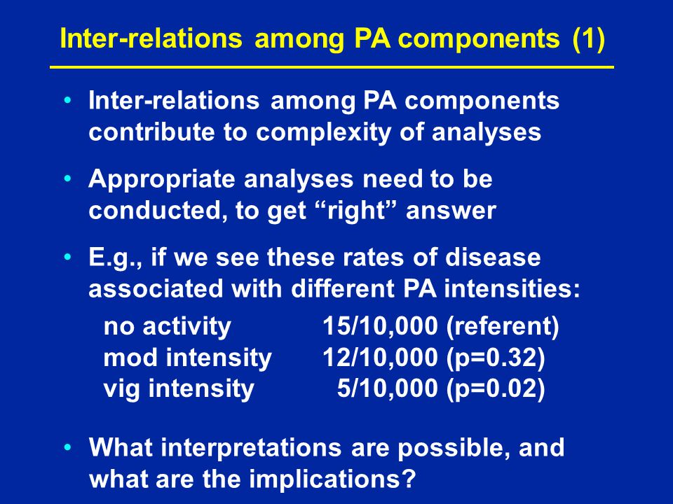 Inter-relations among PA components (1) Inter-relations among PA components contribute to complexity of analyses Appropriate analyses need to be conducted, to get right answer E.g., if we see these rates of disease associated with different PA intensities: no activity15/10,000 (referent) mod intensity12/10,000 (p=0.32) vig intensity 5/10,000 (p=0.02) What interpretations are possible, and what are the implications