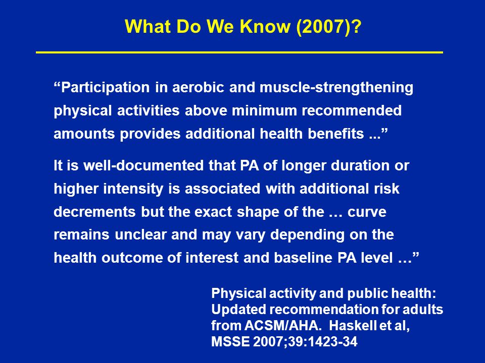 Participation in aerobic and muscle-strengthening physical activities above minimum recommended amounts provides additional health benefits... It is well-documented that PA of longer duration or higher intensity is associated with additional risk decrements but the exact shape of the … curve remains unclear and may vary depending on the health outcome of interest and baseline PA level … What Do We Know (2007).