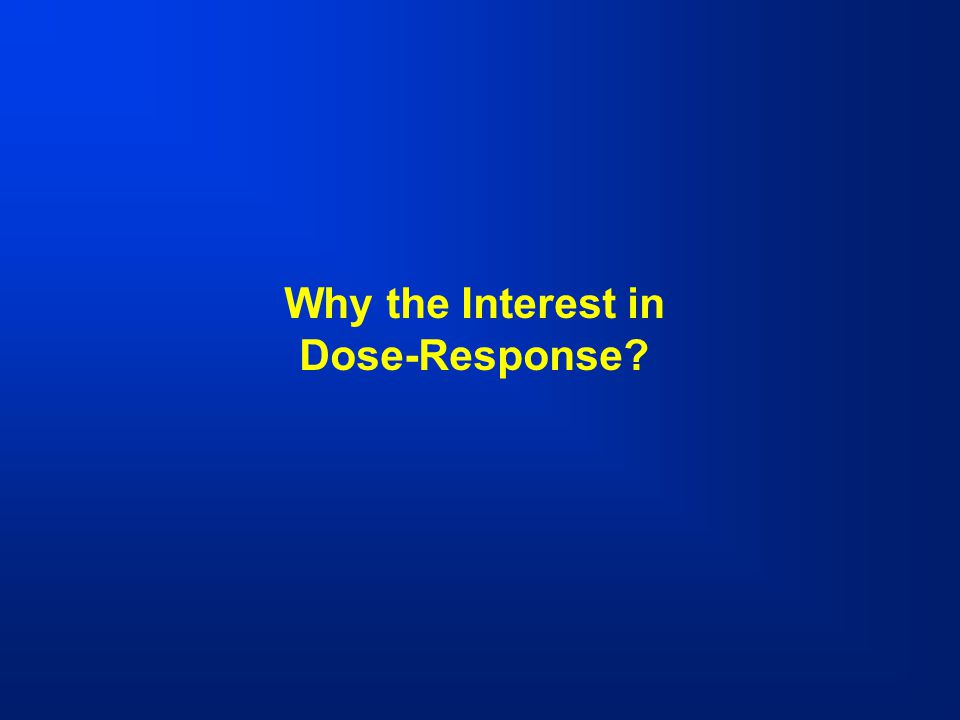 Why the Interest in Dose-Response