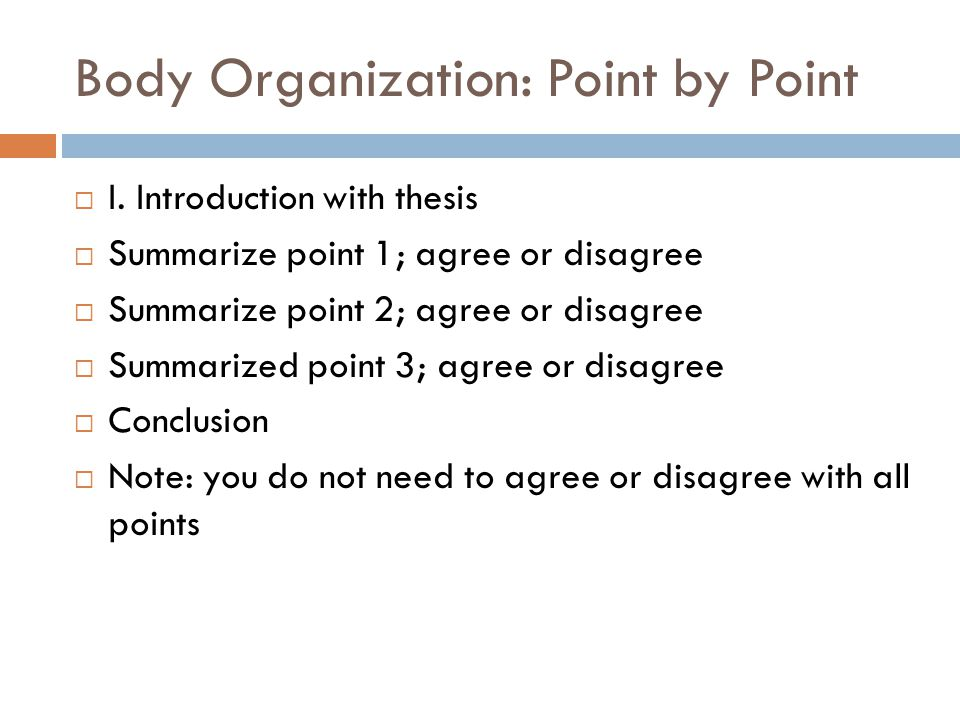 Body Organization: Point by Point  I. Introduction with thesis  Summarize point 1; agree or disagree  Summarize point 2; agree or disagree  Summar