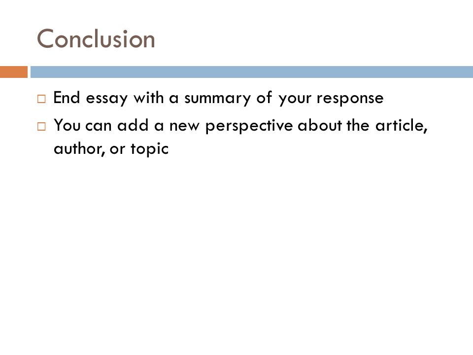 Conclusion  End essay with a summary of your response  You can add a new perspective about the article, author, or topic