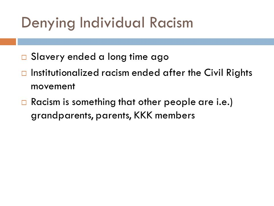 Denying Individual Racism  Slavery ended a long time ago  Institutionalized racism ended after the Civil Rights movement  Racism is something that
