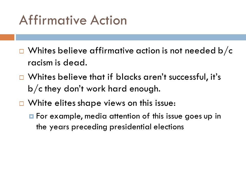 Affirmative Action  Whites believe affirmative action is not needed b/c racism is dead.  Whites believe that if blacks aren't successful, it's b/c t